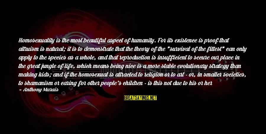 Life Stable Sayings By Anthony Marais: Homosexuality is the most beautiful aspect of humanity. For its existence is proof that altruism
