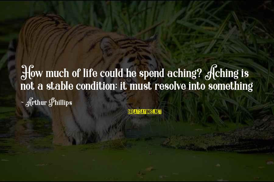 Life Stable Sayings By Arthur Phillips: How much of life could he spend aching? Aching is not a stable condition; it