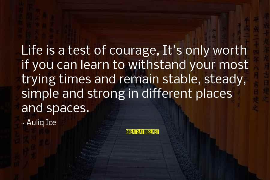 Life Stable Sayings By Auliq Ice: Life is a test of courage, It's only worth if you can learn to withstand