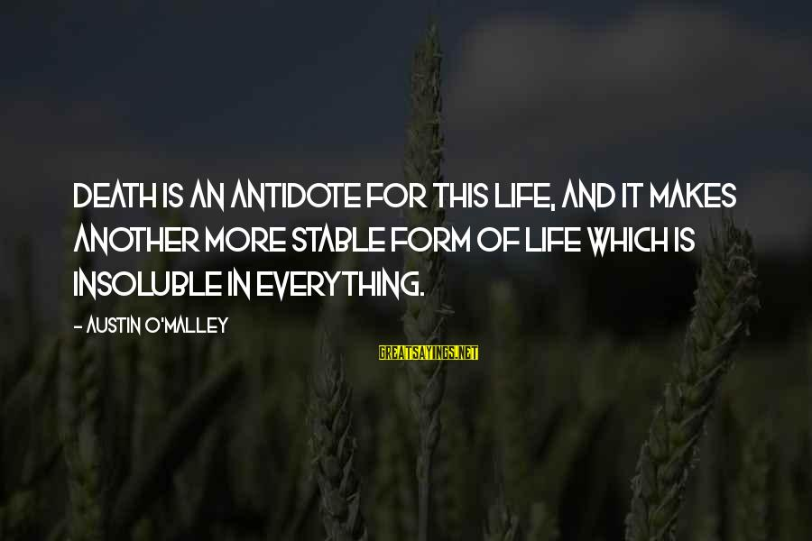 Life Stable Sayings By Austin O'Malley: Death is an antidote for this life, and it makes another more stable form of