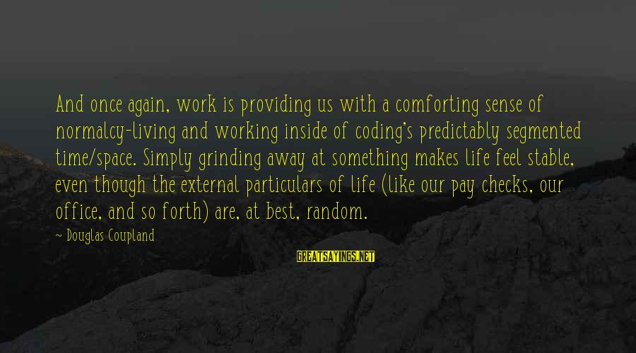 Life Stable Sayings By Douglas Coupland: And once again, work is providing us with a comforting sense of normalcy-living and working