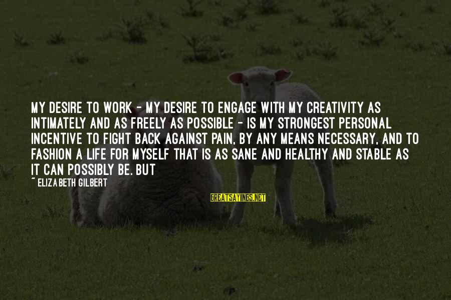 Life Stable Sayings By Elizabeth Gilbert: My desire to work - my desire to engage with my creativity as intimately and