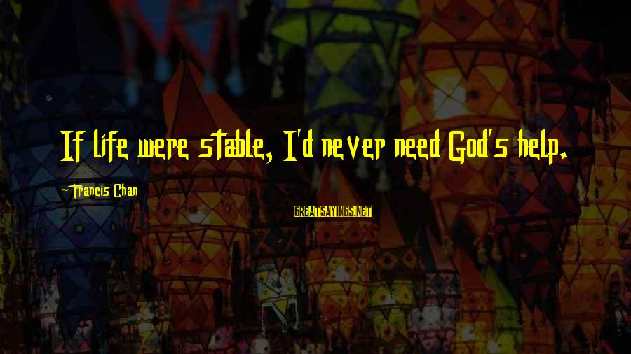 Life Stable Sayings By Francis Chan: If life were stable, I'd never need God's help.