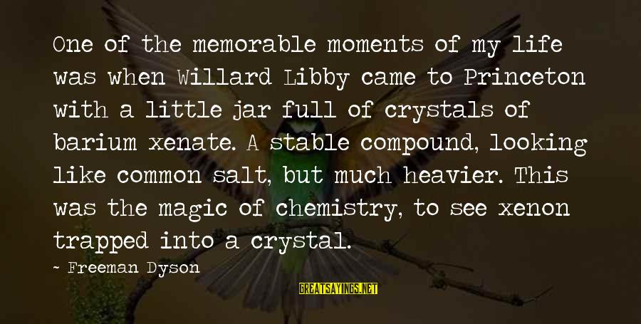 Life Stable Sayings By Freeman Dyson: One of the memorable moments of my life was when Willard Libby came to Princeton