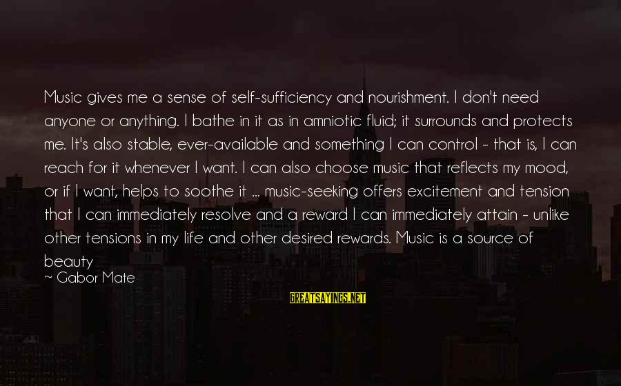 Life Stable Sayings By Gabor Mate: Music gives me a sense of self-sufficiency and nourishment. I don't need anyone or anything.
