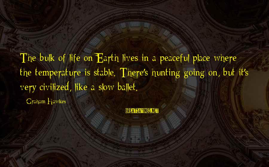 Life Stable Sayings By Graham Hawkes: The bulk of life on Earth lives in a peaceful place where the temperature is