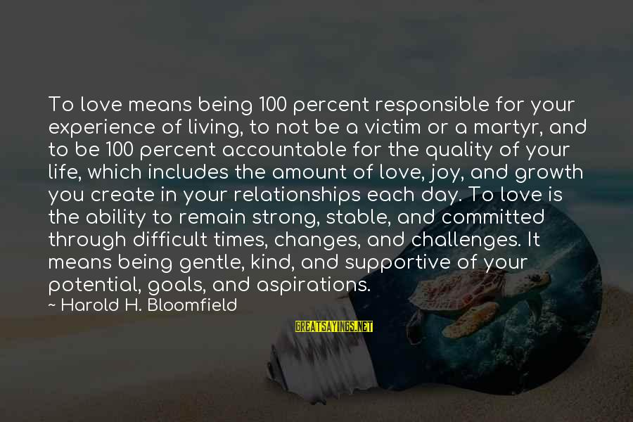 Life Stable Sayings By Harold H. Bloomfield: To love means being 100 percent responsible for your experience of living, to not be