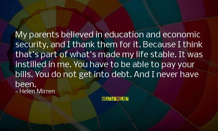 Life Stable Sayings By Helen Mirren: My parents believed in education and economic security, and I thank them for it. Because