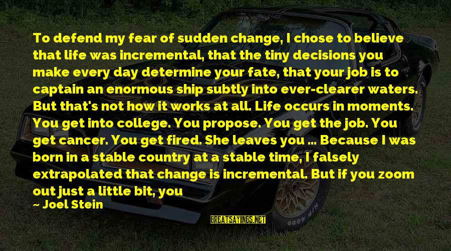 Life Stable Sayings By Joel Stein: To defend my fear of sudden change, I chose to believe that life was incremental,