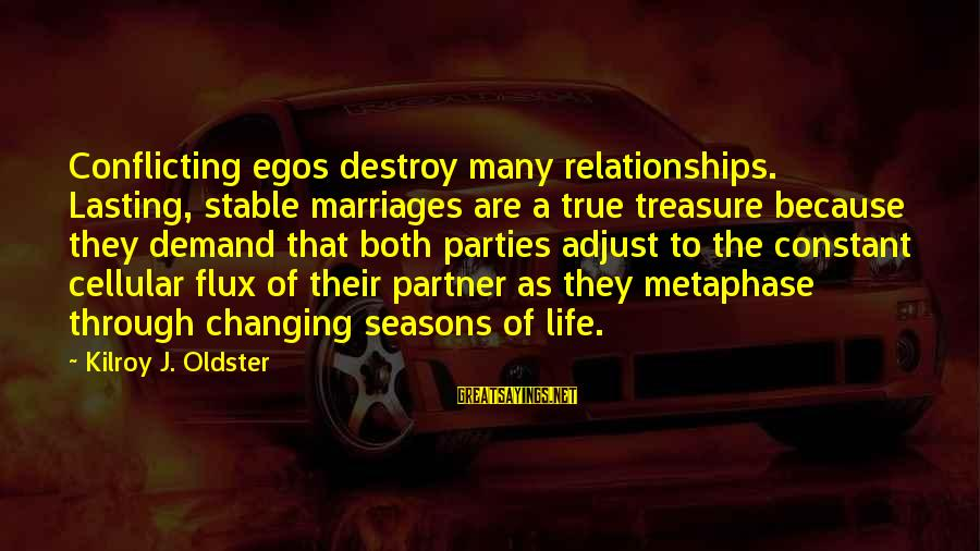 Life Stable Sayings By Kilroy J. Oldster: Conflicting egos destroy many relationships. Lasting, stable marriages are a true treasure because they demand