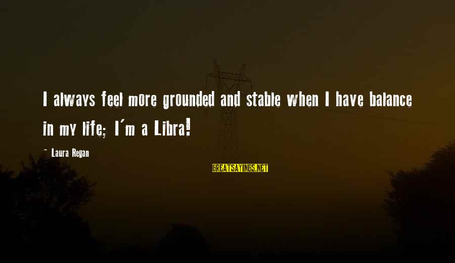 Life Stable Sayings By Laura Regan: I always feel more grounded and stable when I have balance in my life; I'm