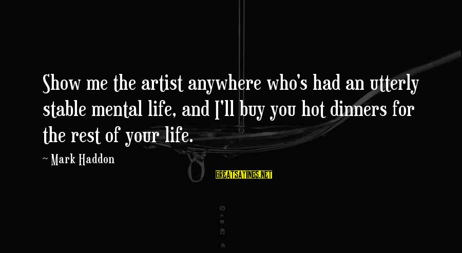 Life Stable Sayings By Mark Haddon: Show me the artist anywhere who's had an utterly stable mental life, and I'll buy