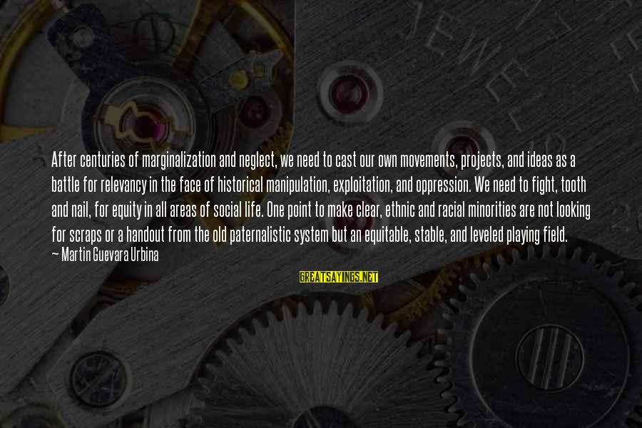 Life Stable Sayings By Martin Guevara Urbina: After centuries of marginalization and neglect, we need to cast our own movements, projects, and