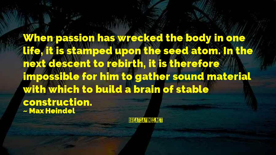 Life Stable Sayings By Max Heindel: When passion has wrecked the body in one life, it is stamped upon the seed