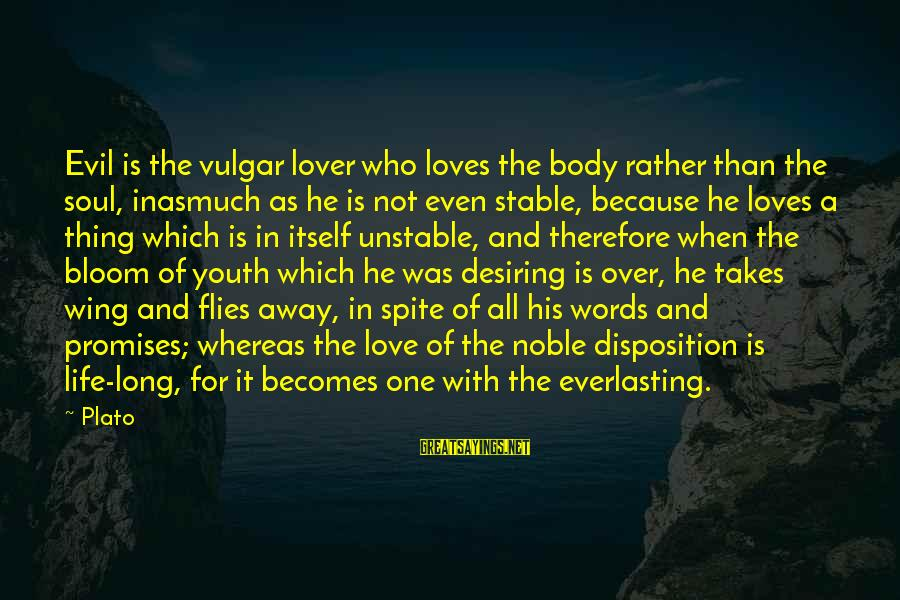 Life Stable Sayings By Plato: Evil is the vulgar lover who loves the body rather than the soul, inasmuch as