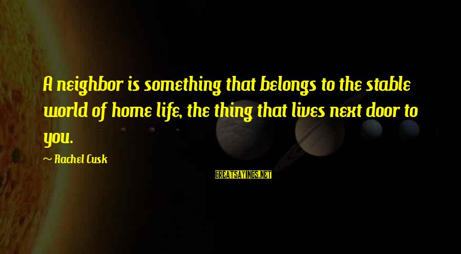 Life Stable Sayings By Rachel Cusk: A neighbor is something that belongs to the stable world of home life, the thing