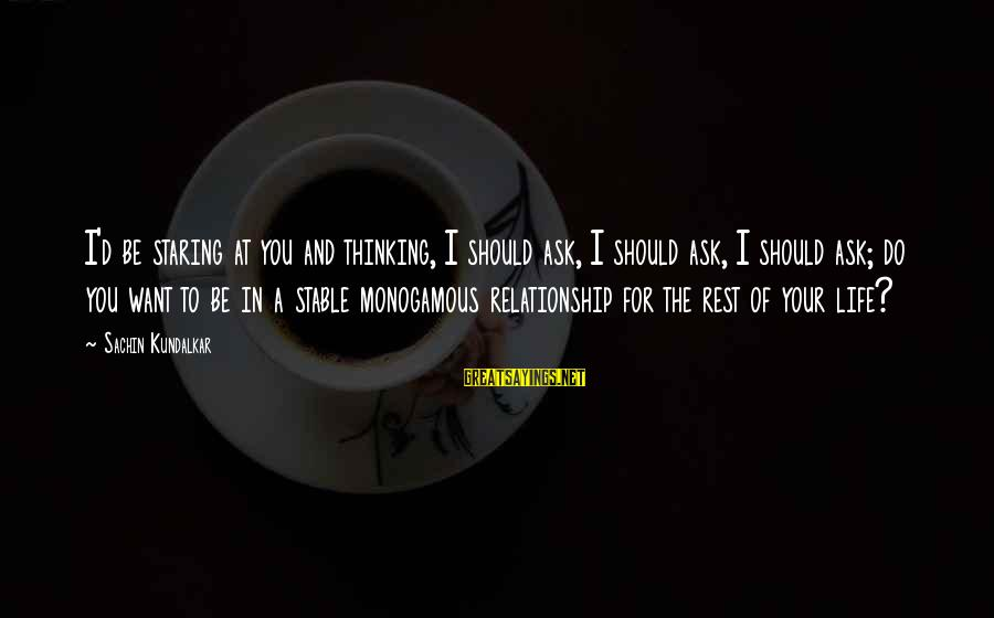 Life Stable Sayings By Sachin Kundalkar: I'd be staring at you and thinking, I should ask, I should ask, I should