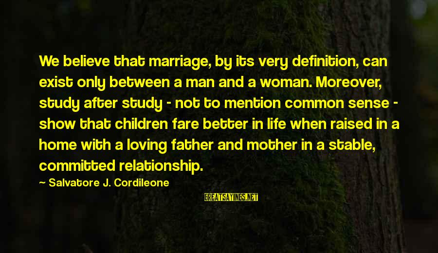 Life Stable Sayings By Salvatore J. Cordileone: We believe that marriage, by its very definition, can exist only between a man and