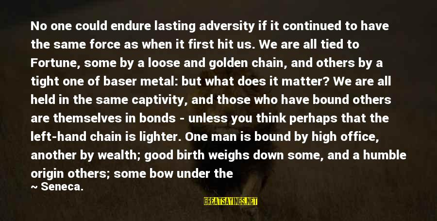 Life Stable Sayings By Seneca.: No one could endure lasting adversity if it continued to have the same force as