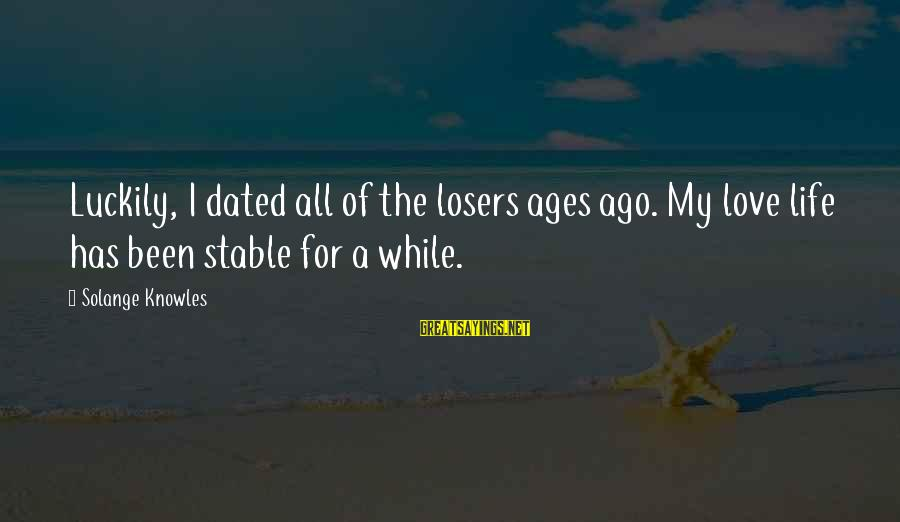 Life Stable Sayings By Solange Knowles: Luckily, I dated all of the losers ages ago. My love life has been stable
