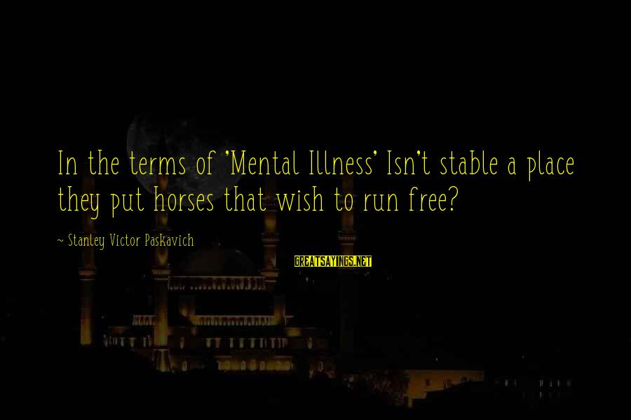 Life Stable Sayings By Stanley Victor Paskavich: In the terms of 'Mental Illness' Isn't stable a place they put horses that wish