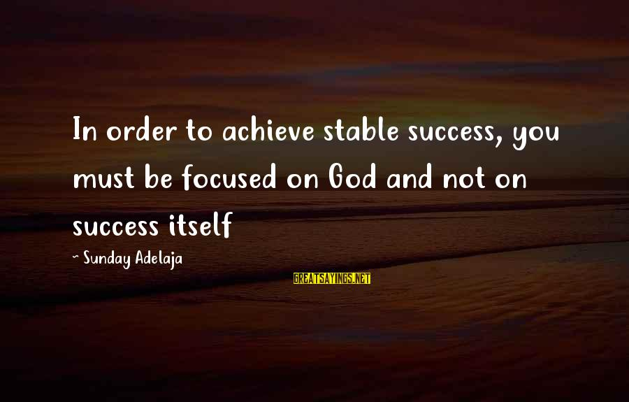 Life Stable Sayings By Sunday Adelaja: In order to achieve stable success, you must be focused on God and not on