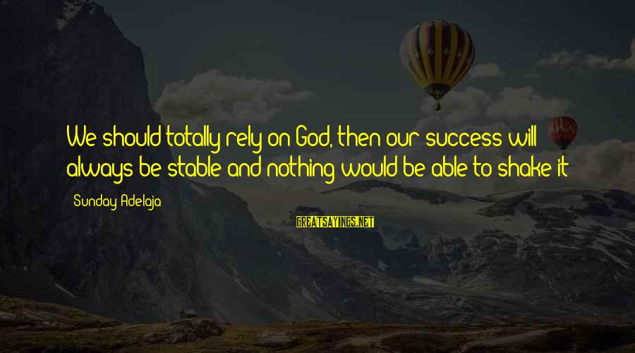 Life Stable Sayings By Sunday Adelaja: We should totally rely on God, then our success will always be stable and nothing