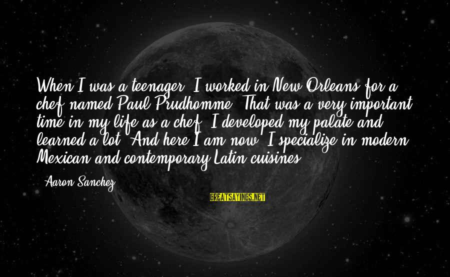 Life Teenager Sayings By Aaron Sanchez: When I was a teenager, I worked in New Orleans for a chef named Paul