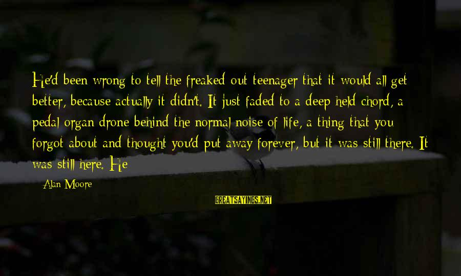 Life Teenager Sayings By Alan Moore: He'd been wrong to tell the freaked-out teenager that it would all get better, because