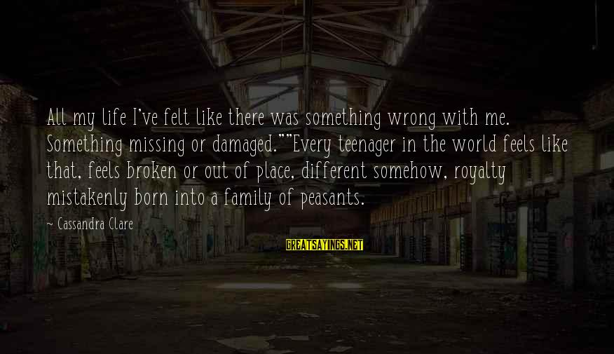 Life Teenager Sayings By Cassandra Clare: All my life I've felt like there was something wrong with me. Something missing or