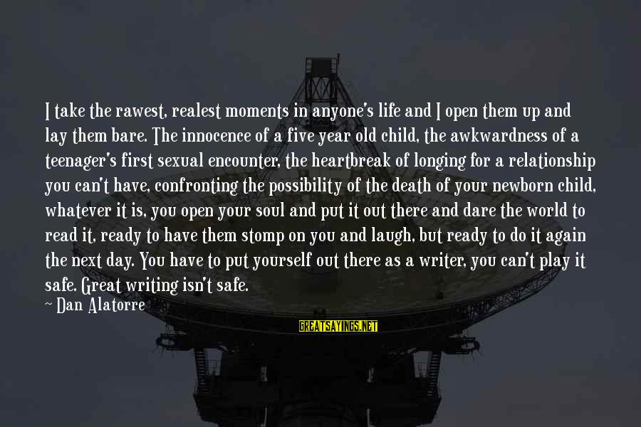 Life Teenager Sayings By Dan Alatorre: I take the rawest, realest moments in anyone's life and I open them up and