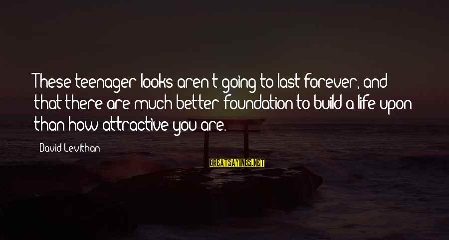 Life Teenager Sayings By David Levithan: These teenager looks aren't going to last forever, and that there are much better foundation