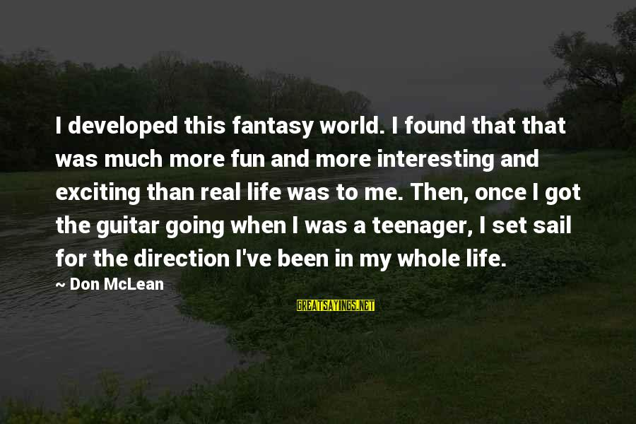 Life Teenager Sayings By Don McLean: I developed this fantasy world. I found that that was much more fun and more