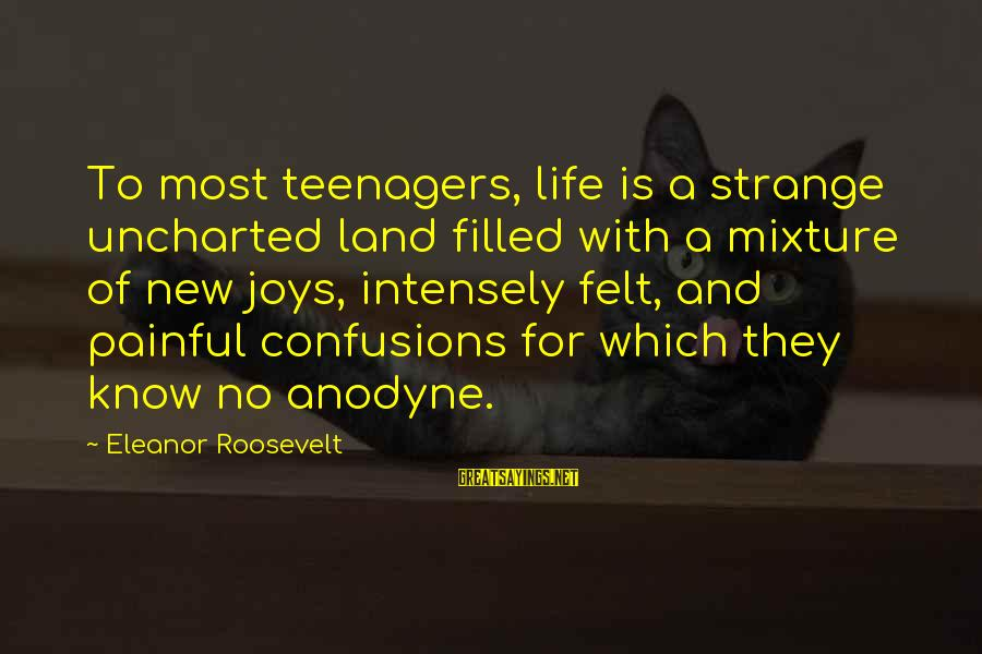 Life Teenager Sayings By Eleanor Roosevelt: To most teenagers, life is a strange uncharted land filled with a mixture of new