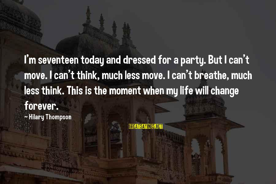 Life Teenager Sayings By Hilary Thompson: I'm seventeen today and dressed for a party. But I can't move. I can't think,