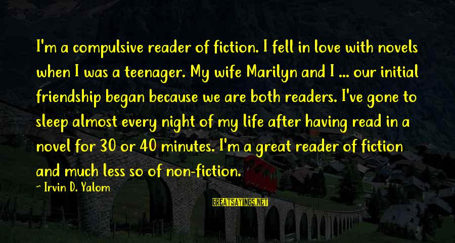 Life Teenager Sayings By Irvin D. Yalom: I'm a compulsive reader of fiction. I fell in love with novels when I was