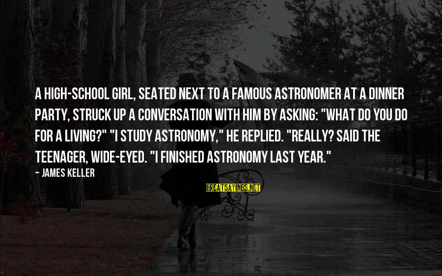 Life Teenager Sayings By James Keller: A high-school girl, seated next to a famous astronomer at a dinner party, struck up
