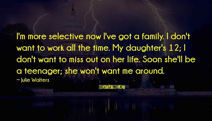 Life Teenager Sayings By Julie Walters: I'm more selective now I've got a family. I don't want to work all the