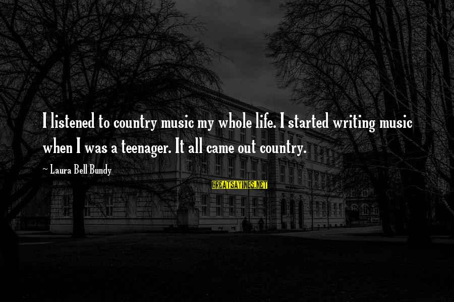 Life Teenager Sayings By Laura Bell Bundy: I listened to country music my whole life. I started writing music when I was