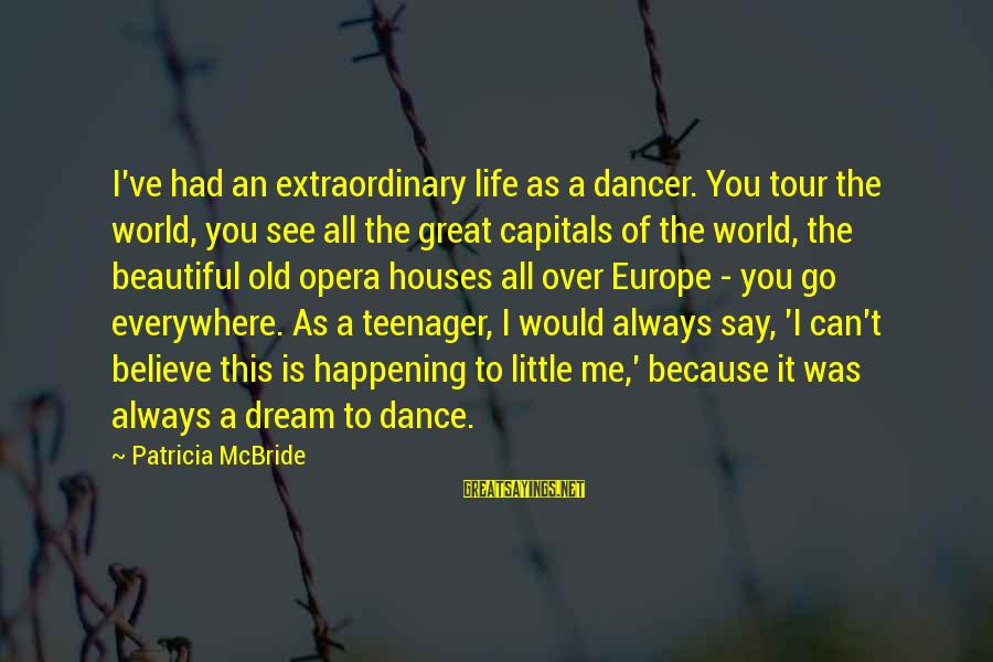 Life Teenager Sayings By Patricia McBride: I've had an extraordinary life as a dancer. You tour the world, you see all