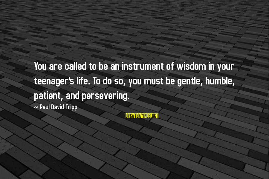 Life Teenager Sayings By Paul David Tripp: You are called to be an instrument of wisdom in your teenager's life. To do