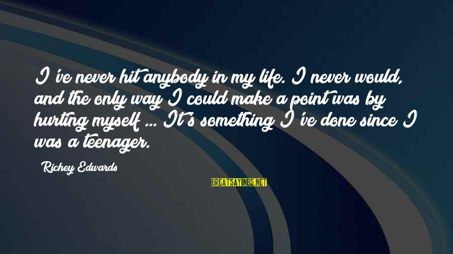 Life Teenager Sayings By Richey Edwards: I've never hit anybody in my life. I never would, and the only way I