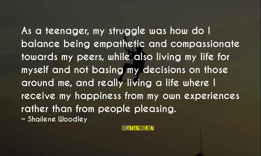 Life Teenager Sayings By Shailene Woodley: As a teenager, my struggle was how do I balance being empathetic and compassionate towards