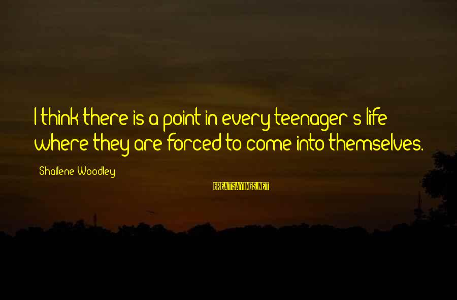 Life Teenager Sayings By Shailene Woodley: I think there is a point in every teenager's life where they are forced to