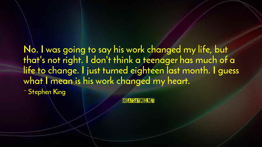 Life Teenager Sayings By Stephen King: No. I was going to say his work changed my life, but that's not right.