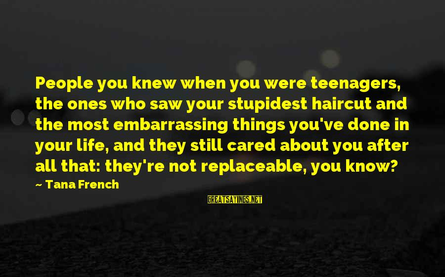 Life Teenager Sayings By Tana French: People you knew when you were teenagers, the ones who saw your stupidest haircut and