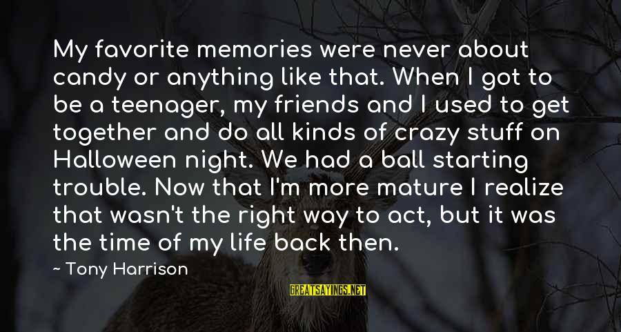 Life Teenager Sayings By Tony Harrison: My favorite memories were never about candy or anything like that. When I got to