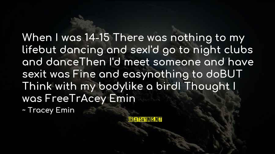 Life Teenager Sayings By Tracey Emin: When I was 14-15 There was nothing to my lifebut dancing and sexI'd go to