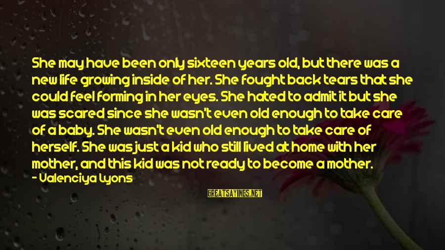 Life Teenager Sayings By Valenciya Lyons: She may have been only sixteen years old, but there was a new life growing