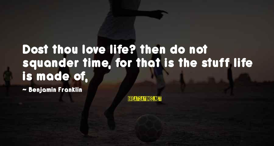 Life Time Love Sayings By Benjamin Franklin: Dost thou love life? then do not squander time, for that is the stuff life